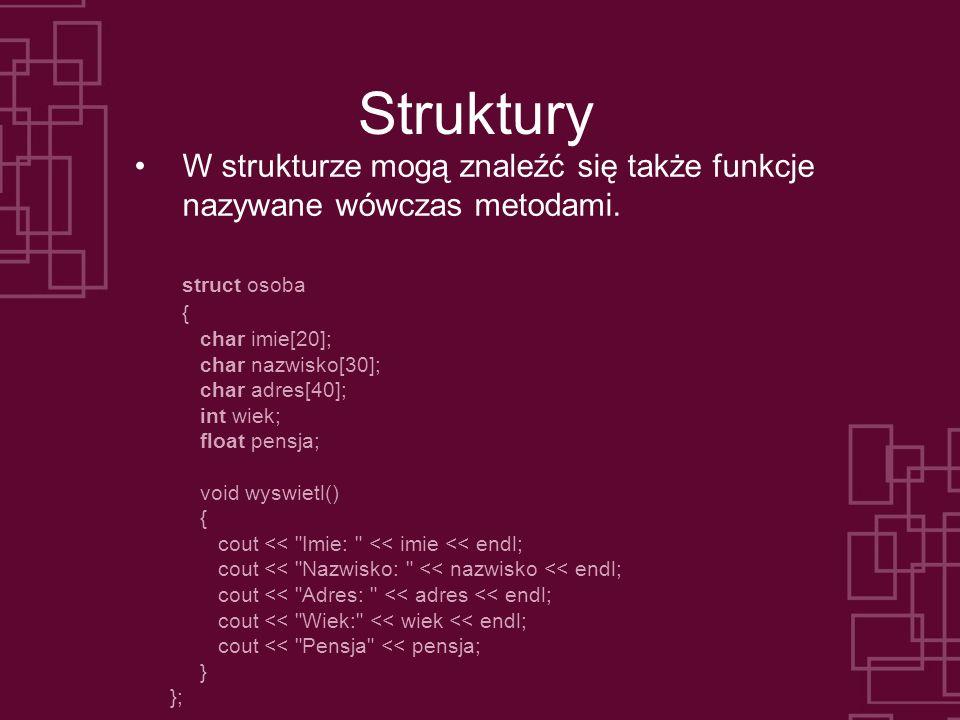 Struktury W strukturze mogą znaleźć się także funkcje nazywane wówczas metodami. struct osoba. { char imie[20];